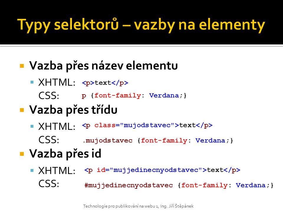  Vazba přes název elementu  XHTML: CSS:  Vazba přes třídu  XHTML: CSS:  Vazba přes id  XHTML: CSS: Technologie pro publikování na webu 1, Ing. J