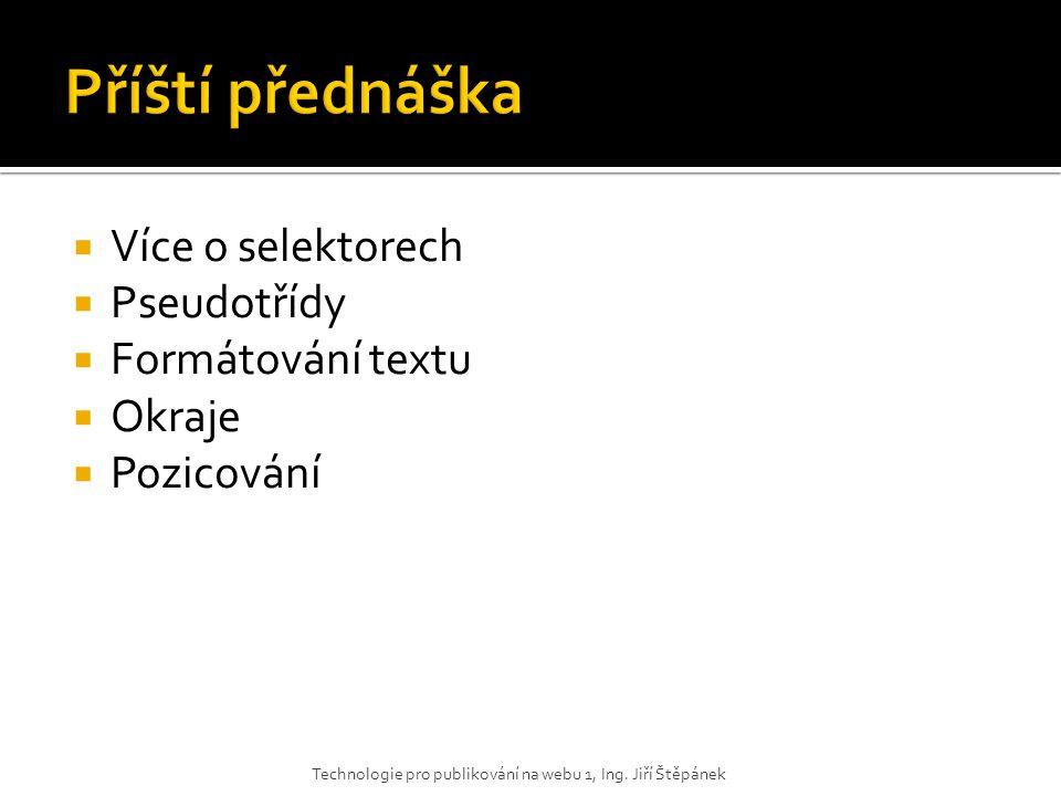  Více o selektorech  Pseudotřídy  Formátování textu  Okraje  Pozicování Technologie pro publikování na webu 1, Ing. Jiří Štěpánek