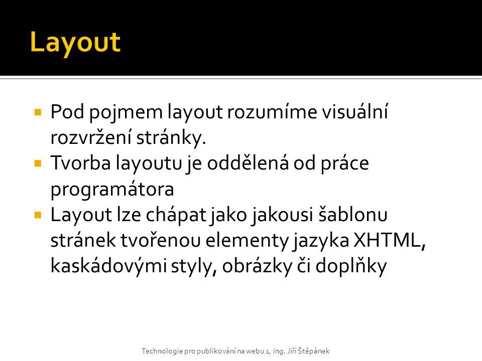  Pod pojmem layout rozumíme visuální rozvržení stránky.  Tvorba layoutu je oddělená od práce programátora  Layout lze chápat jako jakousi šablonu s