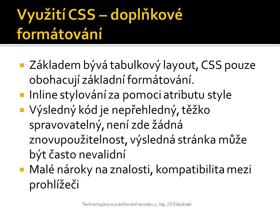  CSS jsou využity k formátování veškerých XHTML elementů, kromě layoutu – ten je realizován většinou tabulkou  Výsledný kód je přehlednější než v prvním případě, definice formátu elementu je na jednom místě, proto změna formátu elementů vyžaduje jen malou změnu kódu  Nelze měnit rozložení stránky Technologie pro publikování na webu 1, Ing.