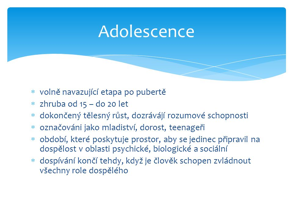  volně navazující etapa po pubertě  zhruba od 15 – do 20 let  dokončený tělesný růst, dozrávájí rozumové schopnosti  označováni jako mladiství, do