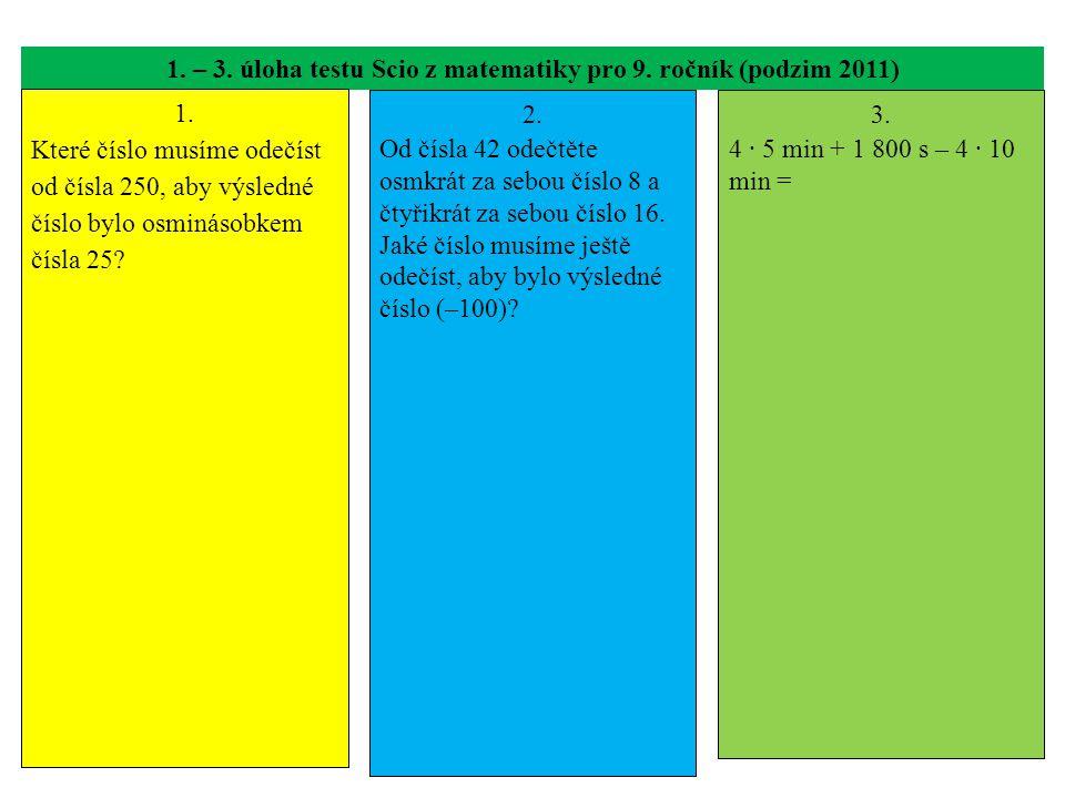 1. – 3. úloha testu Scio z matematiky pro 9. ročník (podzim 2011) 1. Které číslo musíme odečíst od čísla 250, aby výsledné číslo bylo osminásobkem čís