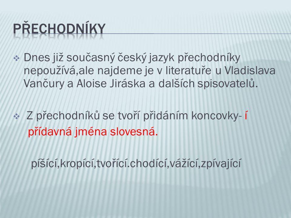  Dnes již současný český jazyk přechodníky nepoužívá,ale najdeme je v literatuře u Vladislava Vančury a Aloise Jiráska a dalších spisovatelů.  Z pře