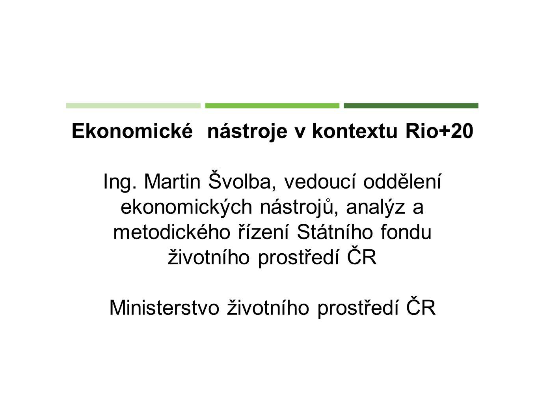 Ekonomické nástroje v kontextu Rio+20 Ing. Martin Švolba, vedoucí oddělení ekonomických nástrojů, analýz a metodického řízení Státního fondu životního