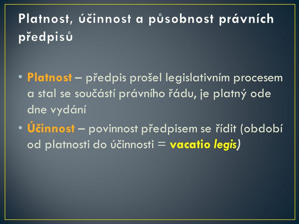• Platnost – předpis prošel legislativním procesem a stal se součástí právního řádu, je platný ode dne vydání • Účinnost – povinnost předpisem se řídi