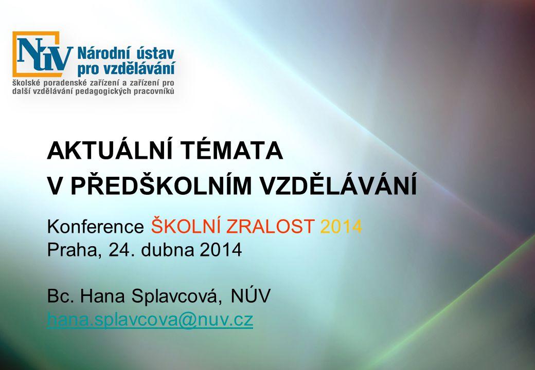 Konference ŠKOLNÍ ZRALOST 2014 Praha, 24. dubna 2014 Bc. Hana Splavcová, NÚV hana.splavcova@nuv.cz hana.splavcova@nuv.cz AKTUÁLNÍ TÉMATA V PŘEDŠKOLNÍM
