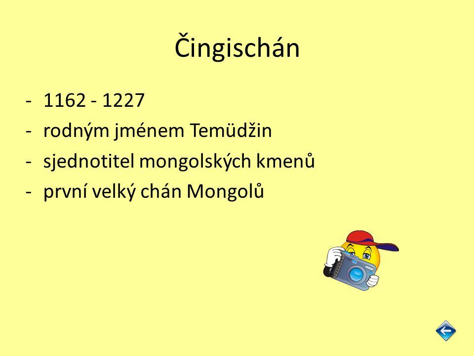 Čingischán -1162 - 1227 -rodným jménem Temüdžin -sjednotitel mongolských kmenů -první velký chán Mongolů