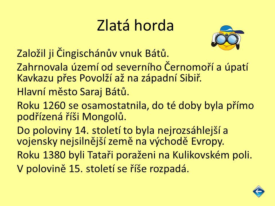 Zlatá horda Založil ji Čingischánův vnuk Bátů. Zahrnovala území od severního Černomoří a úpatí Kavkazu přes Povolží až na západní Sibiř. Hlavní město
