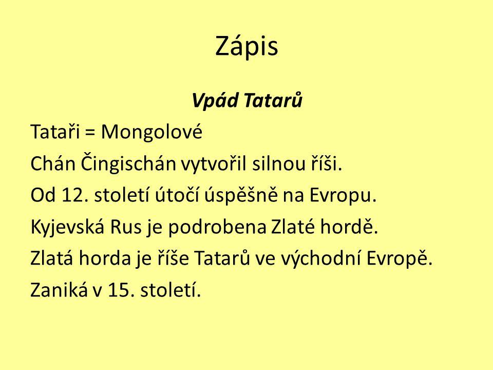 Zápis Vpád Tatarů Tataři = Mongolové Chán Čingischán vytvořil silnou říši. Od 12. století útočí úspěšně na Evropu. Kyjevská Rus je podrobena Zlaté hor