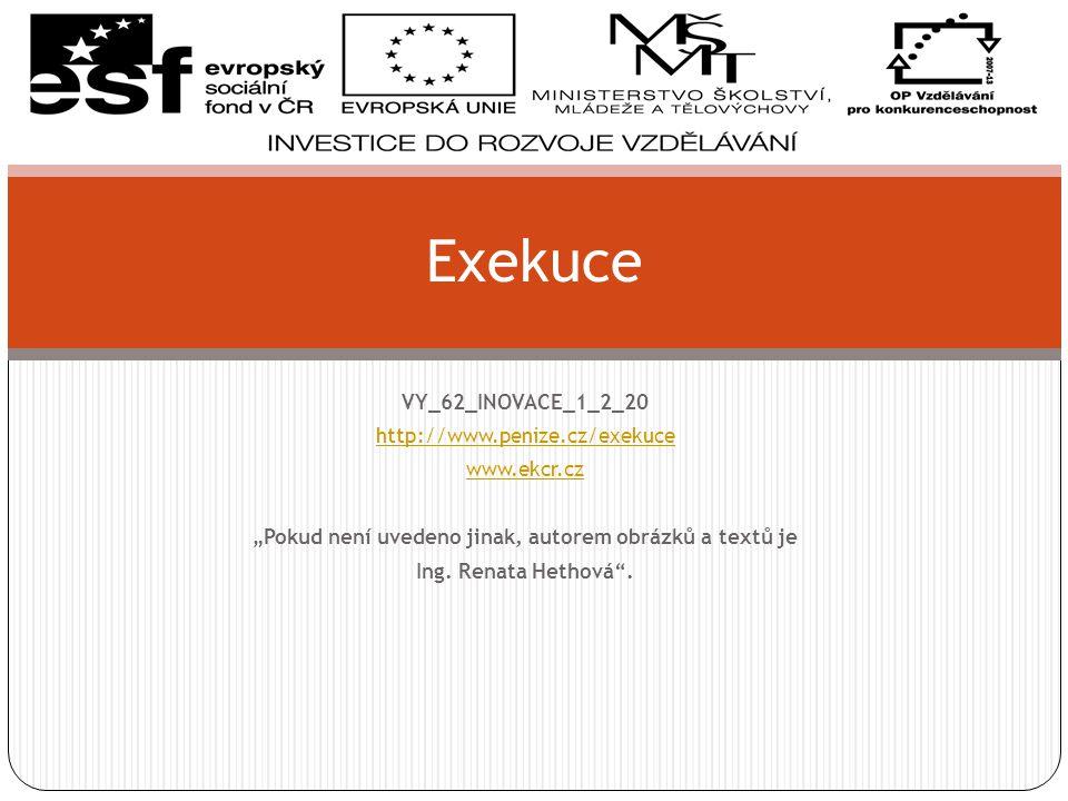 """VY_62_INOVACE_1_2_20 http://www.penize.cz/exekuce www.ekcr.cz """"Pokud není uvedeno jinak, autorem obrázků a textů je Ing."""