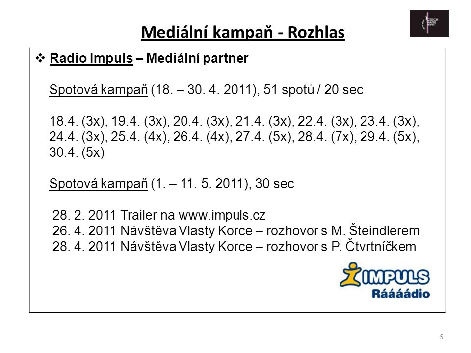 6  Radio Impuls – Mediální partner Spotová kampaň (18. – 30. 4. 2011), 51 spotů / 20 sec 18.4. (3x), 19.4. (3x), 20.4. (3x), 21.4. (3x), 22.4. (3x),