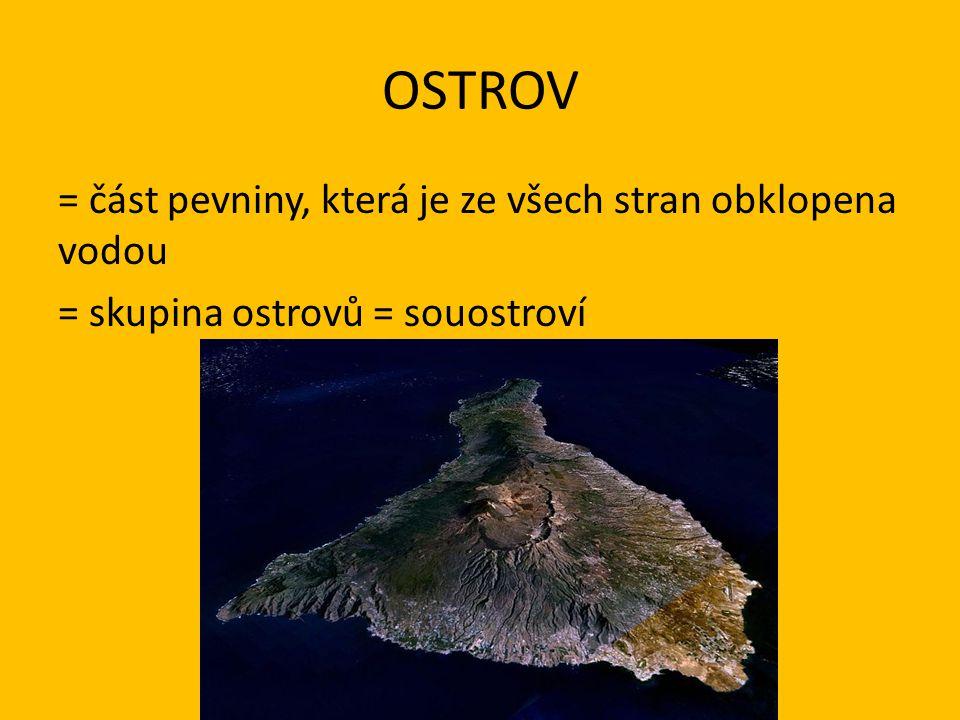 OSTROV = část pevniny, která je ze všech stran obklopena vodou = skupina ostrovů = souostroví