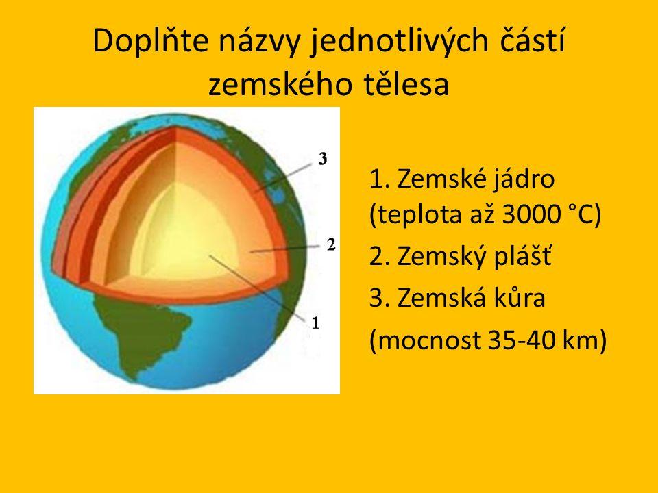 Doplňte názvy jednotlivých částí zemského tělesa 1. Zemské jádro (teplota až 3000 °C) 2. Zemský plášť 3. Zemská kůra (mocnost 35-40 km)