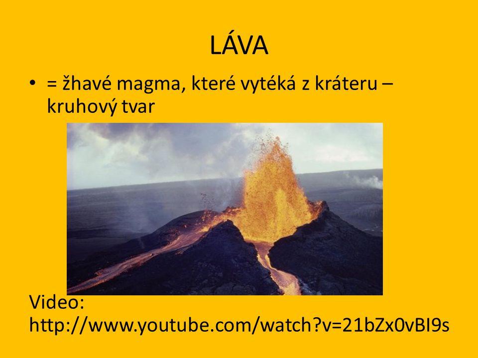LÁVA • = žhavé magma, které vytéká z kráteru – kruhový tvar Video: http://www.youtube.com/watch?v=21bZx0vBI9s