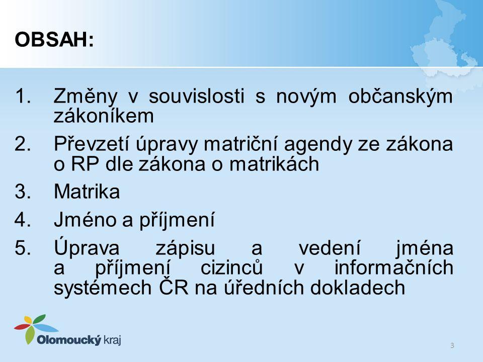 OBSAH: 1.Změny v souvislosti s novým občanským zákoníkem 2.Převzetí úpravy matriční agendy ze zákona o RP dle zákona o matrikách 3.Matrika 4.Jméno a p