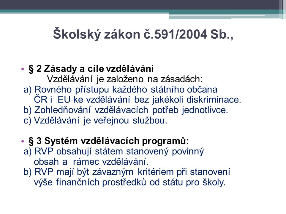 Školský zákon č.591/2004 Sb., • § 2 Zásady a cíle vzdělávání Vzdělávání je založeno na zásadách: a) Rovného přístupu každého státního občana ČR i EU ke vzdělávání bez jakékoli diskriminace.