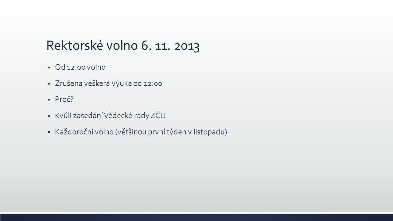 Rektorské volno 6. 11. 2013 • Od 12:00 volno • Zrušena veškerá výuka od 12:00 • Proč? • Kvůli zasedání Vědecké rady ZČU  Každoroční volno (většinou p