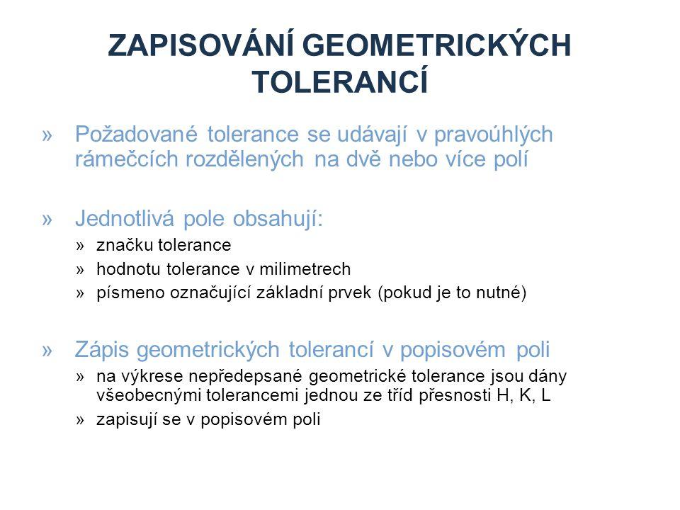 ZAPISOVÁNÍ GEOMETRICKÝCH TOLERANCÍ »Požadované tolerance se udávají v pravoúhlých rámečcích rozdělených na dvě nebo více polí »Jednotlivá pole obsahují: »značku tolerance »hodnotu tolerance v milimetrech »písmeno označující základní prvek (pokud je to nutné) »Zápis geometrických tolerancí v popisovém poli »na výkrese nepředepsané geometrické tolerance jsou dány všeobecnými tolerancemi jednou ze tříd přesnosti H, K, L »zapisují se v popisovém poli
