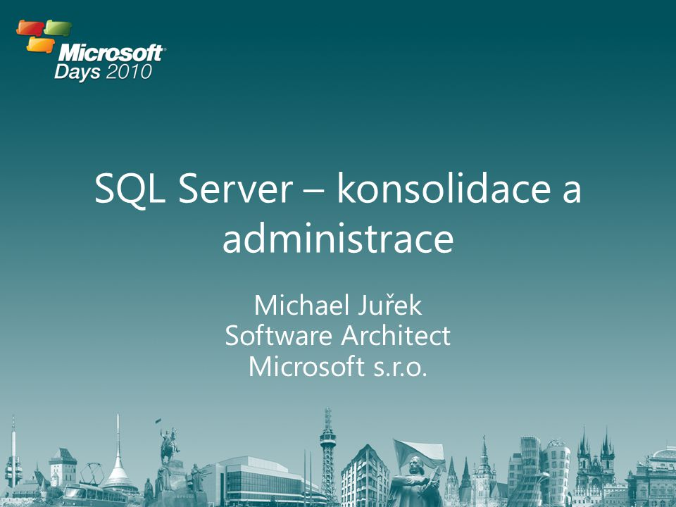SQL Server – konsolidace a administrace Michael Juřek Software Architect Microsoft s.r.o.