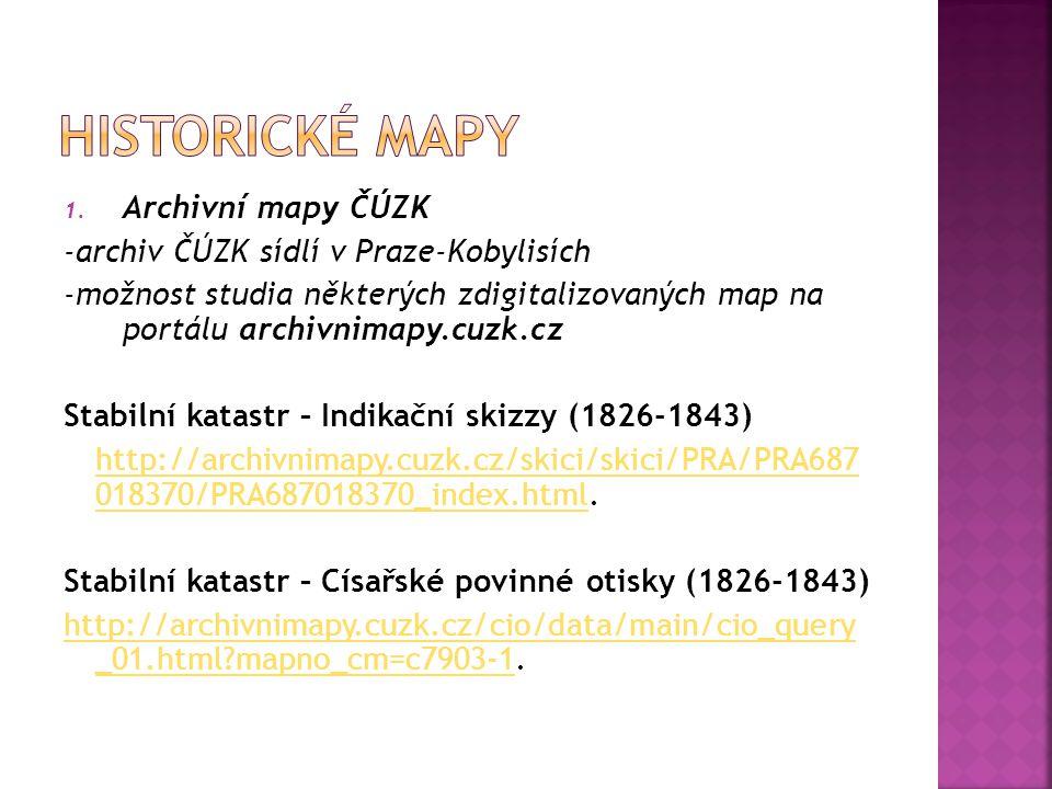 1. Archivní mapy ČÚZK -archiv ČÚZK sídlí v Praze-Kobylisích -možnost studia některých zdigitalizovaných map na portálu archivnimapy.cuzk.cz Stabilní k