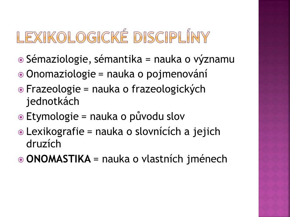  Sémaziologie, sémantika = nauka o významu  Onomaziologie = nauka o pojmenování  Frazeologie = nauka o frazeologických jednotkách  Etymologie = na
