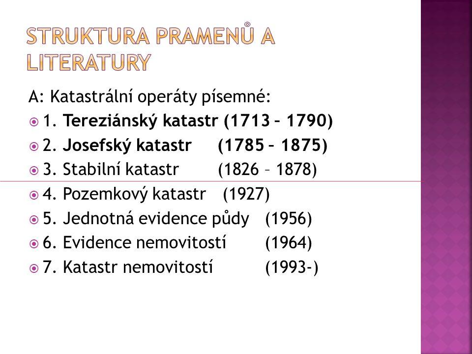 A: Katastrální operáty písemné:  1. Tereziánský katastr (1713 – 1790)  2. Josefský katastr(1785 – 1875)  3. Stabilní katastr(1826 – 1878)  4. Poze