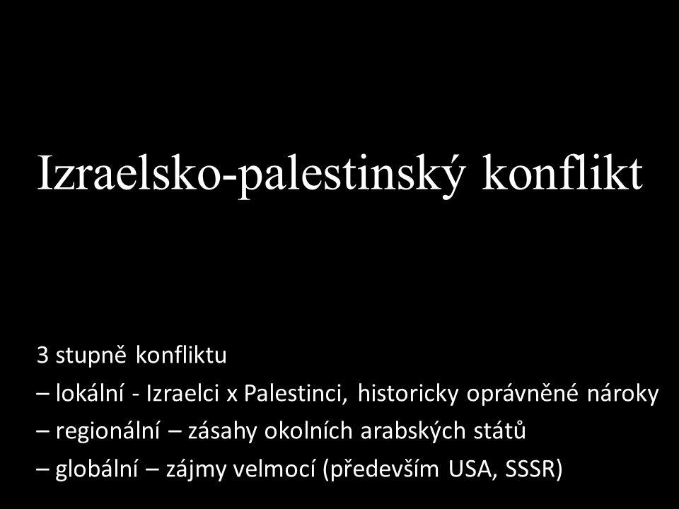 Izraelsko-palestinský konflikt 3 stupně konfliktu – lokální - Izraelci x Palestinci, historicky oprávněné nároky – regionální – zásahy okolních arabsk