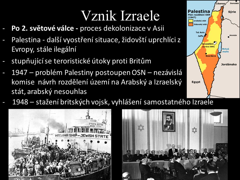 Vznik Izraele -Po 2. světové válce - proces dekolonizace v Asii -Palestina - další vyostření situace, židovští uprchlíci z Evropy, stále ilegální -stu