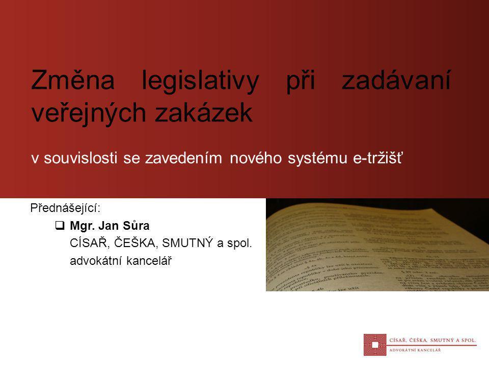 Přednášející:  Mgr. Jan Sůra CÍSAŘ, ČEŠKA, SMUTNÝ a spol. advokátní kancelář Změna legislativy při zadávaní veřejných zakázek v souvislosti se zavede
