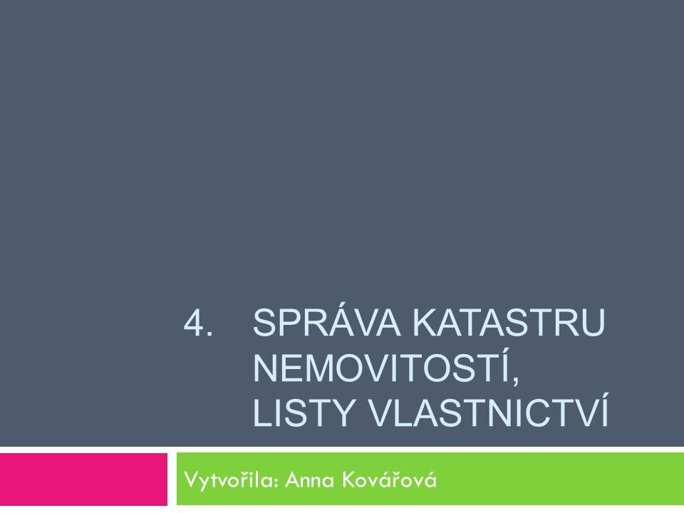 4. SPRÁVA KATASTRU NEMOVITOSTÍ, LISTY VLASTNICTVÍ Vytvořila: Anna Kovářová