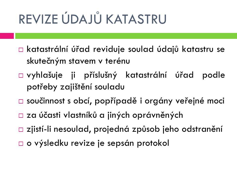 REVIZE ÚDAJŮ KATASTRU  katastrální úřad reviduje soulad údajů katastru se skutečným stavem v terénu  vyhlašuje ji příslušný katastrální úřad podle p