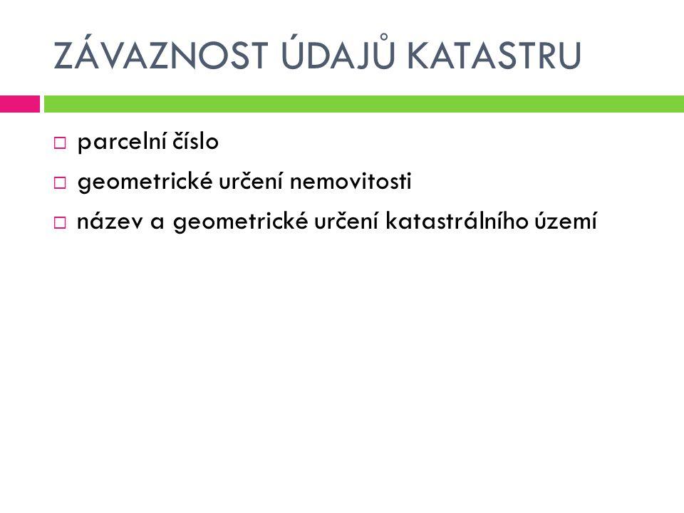 ZÁVAZNOST ÚDAJŮ KATASTRU  parcelní číslo  geometrické určení nemovitosti  název a geometrické určení katastrálního území