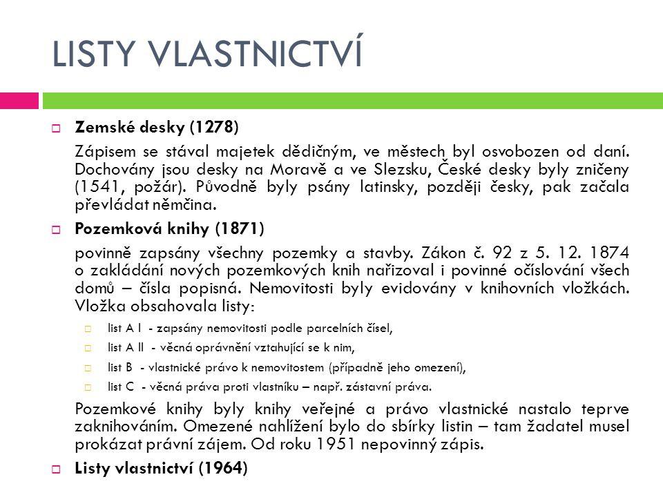 LISTY VLASTNICTVÍ  Zemské desky (1278) Zápisem se stával majetek dědičným, ve městech byl osvobozen od daní. Dochovány jsou desky na Moravě a ve Slez