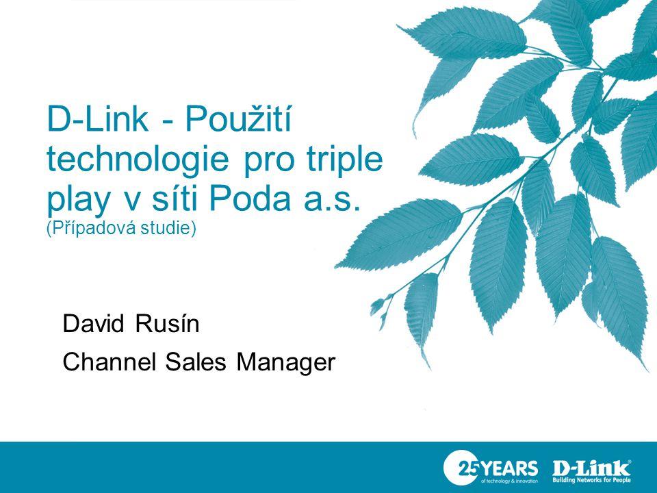 D-Link - Použití technologie pro triple play v síti Poda a.s. (Případová studie) David Rusín Channel Sales Manager