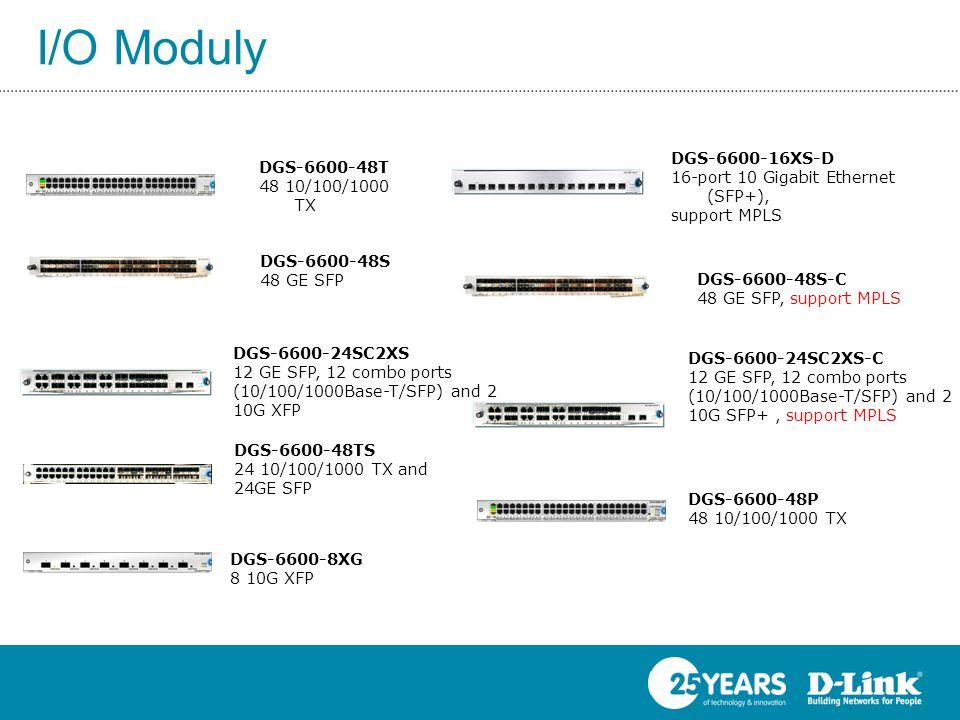 DGS-6600-48T 48 10/100/1000 TX DGS-6600-48S 48 GE SFP DGS-6600-48TS 24 10/100/1000 TX and 24GE SFP DGS-6600-48P 48 10/100/1000 TX DGS-6600-8XG 8 10G XFP DGS-6600-24SC2XS 12 GE SFP, 12 combo ports (10/100/1000Base-T/SFP) and 2 10G XFP DGS-6600-16XS-D 16-port 10 Gigabit Ethernet (SFP+), support MPLS DGS-6600-24SC2XS-C 12 GE SFP, 12 combo ports (10/100/1000Base-T/SFP) and 2 10G SFP+, support MPLS DGS-6600-48S-C 48 GE SFP, support MPLS I/O Moduly