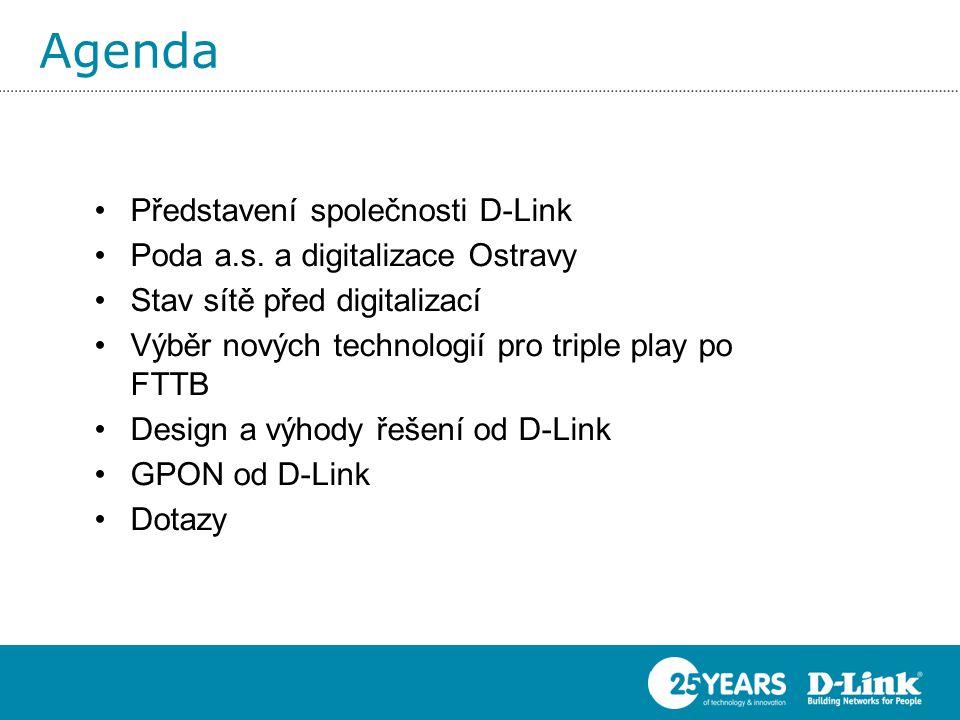 Agenda •Představení společnosti D-Link •Poda a.s. a digitalizace Ostravy •Stav sítě před digitalizací •Výběr nových technologií pro triple play po FTT