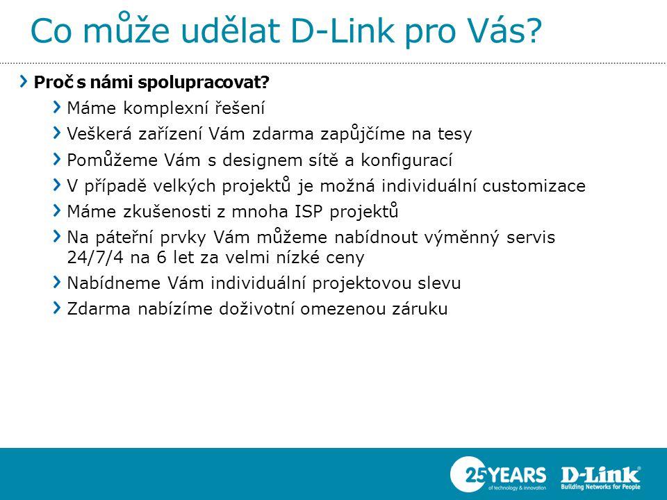 Co může udělat D-Link pro Vás? Proč s námi spolupracovat? Máme komplexní řešení Veškerá zařízení Vám zdarma zapůjčíme na tesy Pomůžeme Vám s designem