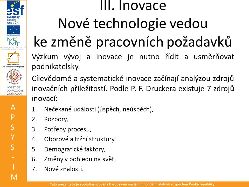 III. Inovace Nové technologie vedou ke změně pracovních požadavků Výzkum vývoj a inovace je nutno řídit a usměrňovat podnikatelsky. Cílevědomé a syste