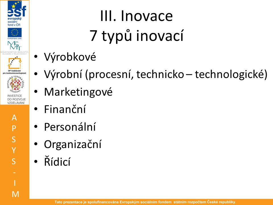 III. Inovace 7 typů inovací • Výrobkové • Výrobní (procesní, technicko – technologické) • Marketingové • Finanční • Personální • Organizační • Řídicí