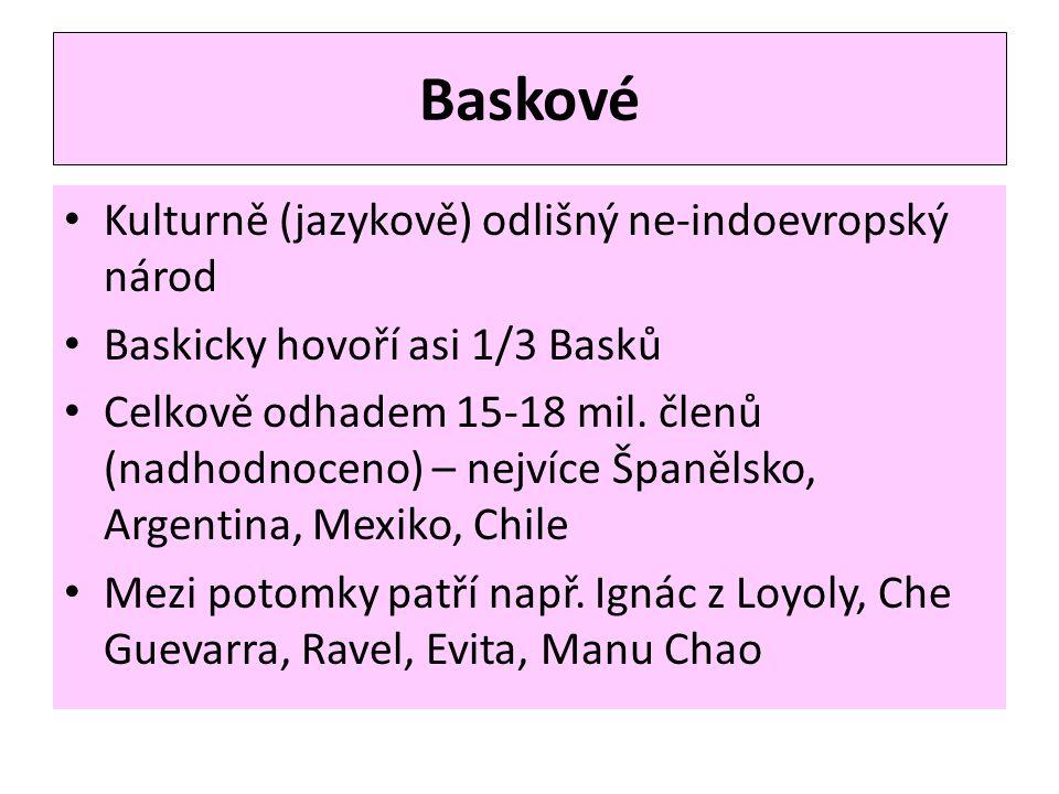 Baskové • Kulturně (jazykově) odlišný ne-indoevropský národ • Baskicky hovoří asi 1/3 Basků • Celkově odhadem 15-18 mil. členů (nadhodnoceno) – nejvíc