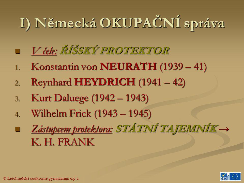 © Letohradské soukromé gymnázium o.p.s. I) Německá OKUPAČNÍ správa  V čele: ŘÍŠSKÝ PROTEKTOR 1. Konstantin von NEURATH (1939 – 41) 2. Reynhard HEYDRI