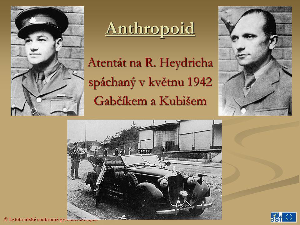 © Letohradské soukromé gymnázium o.p.s. Anthropoid Atentát na R. Heydricha spáchaný v květnu 1942 Gabčíkem a Kubišem