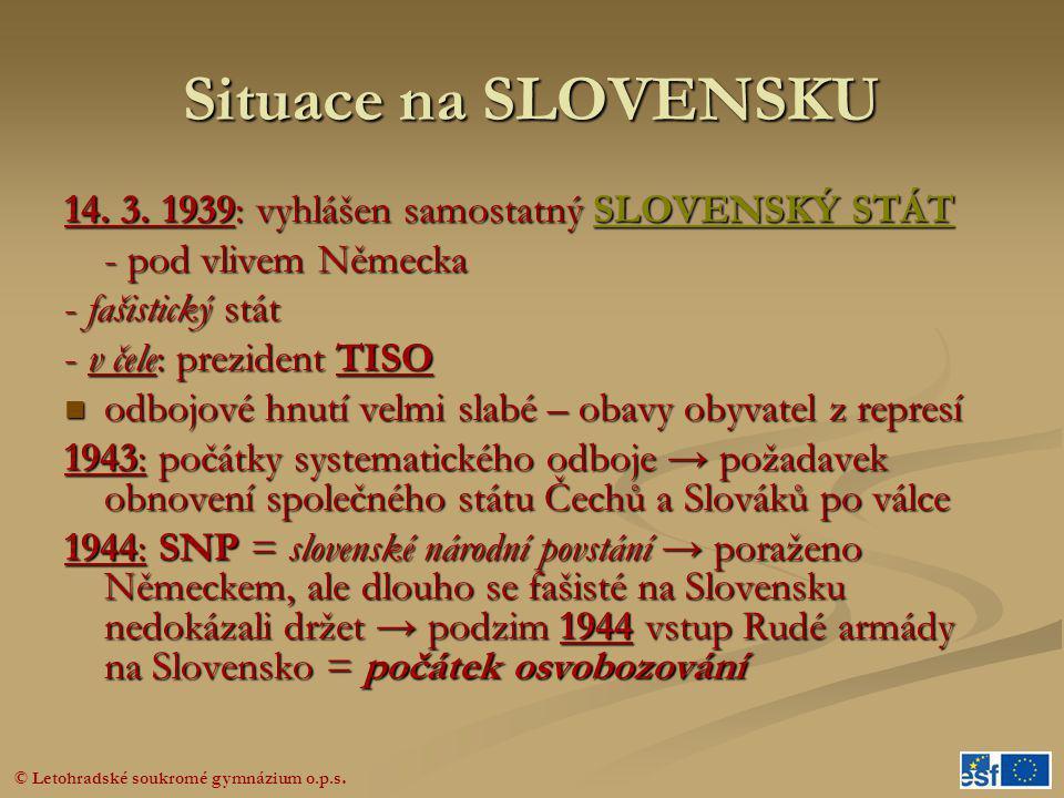 © Letohradské soukromé gymnázium o.p.s. Situace na SLOVENSKU 14. 3. 1939: vyhlášen samostatný SLOVENSKÝ STÁT - pod vlivem Německa - fašistický stát -