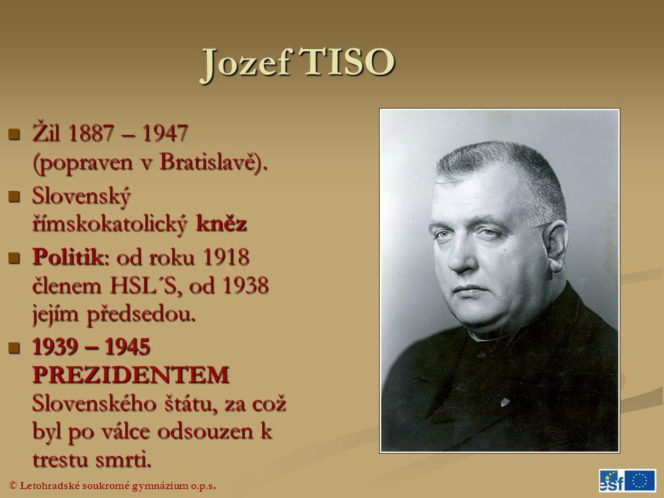 © Letohradské soukromé gymnázium o.p.s. Jozef TISO  Žil 1887 – 1947 (popraven v Bratislavě).  Slovenský římskokatolický kněz  Politik: od roku 1918