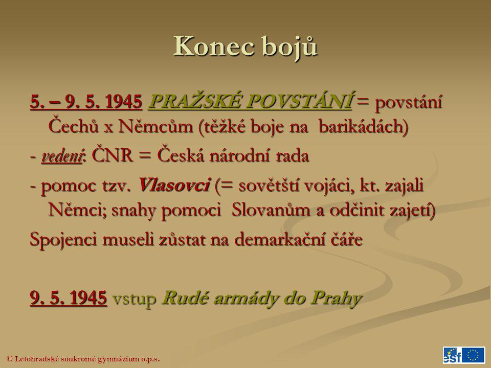 © Letohradské soukromé gymnázium o.p.s. Konec bojů 5. – 9. 5. 1945 PRAŽSKÉ POVSTÁNÍ = povstání Čechů x Němcům (těžké boje na barikádách) - vedení: ČNR