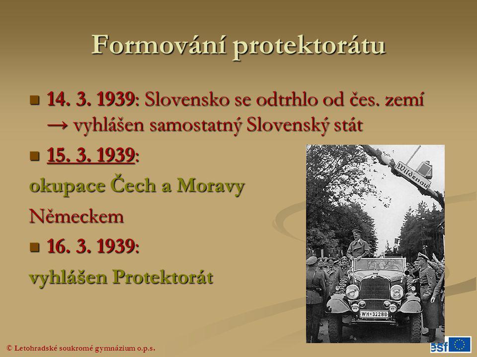© Letohradské soukromé gymnázium o.p.s. Formování protektorátu  14. 3. 1939: Slovensko se odtrhlo od čes. zemí → vyhlášen samostatný Slovenský stát 