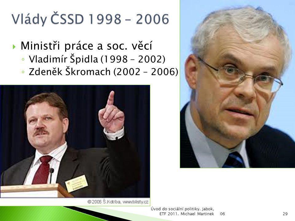  Ministři práce a soc. věcí ◦ Vladimír Špidla (1998 – 2002) ◦ Zdeněk Škromach (2002 – 2006) 06 Úvod do sociální politiky. Jabok, ETF 2011. Michael Ma