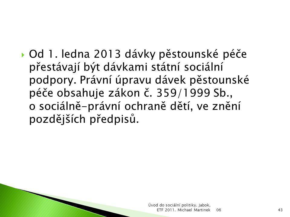  Od 1. ledna 2013 dávky pěstounské péče přestávají být dávkami státní sociální podpory. Právní úpravu dávek pěstounské péče obsahuje zákon č. 359/199