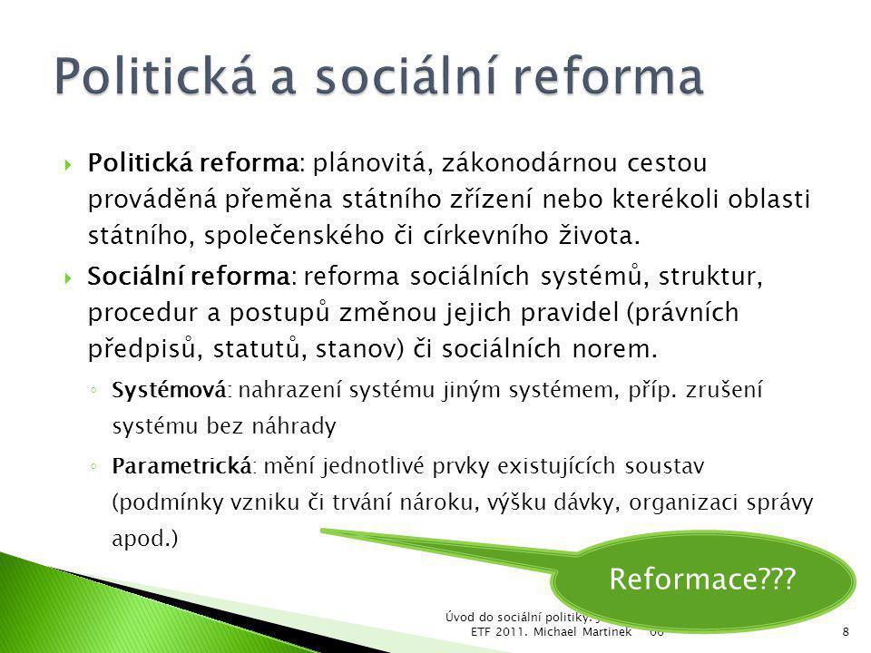 06 Úvod do sociální politiky. Jabok, ETF 2011. Michael Martinek8  Politická reforma: plánovitá, zákonodárnou cestou prováděná přeměna státního zřízen