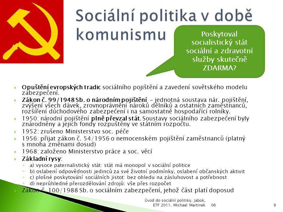  Politika zaměstnanosti: ◦ Pomoci občanům v naplnění jejich práva na ekonomickou aktivitu (aktivní politika zaměstnanosti, podpora podnikání, kvalifikační programy) ◦ Zabezpečit je v době nezaměstnanosti (podpora v nezaměstnanosti)  Mzdová politika: ◦ Odstranit centrální mzdovou regulaci ◦ Uvolnit trh s pracovní silou ◦ Zaručit minimální příjem z práce  Rodinná politika: ◦ Podpořit základní sociální a kulturní funkce rodiny ◦ Zajistit potřeby členů rodiny ve všech fázích životního cyklu  Politika sociálního zabezpečení: ◦ Vytvořit jednotný veřejnoprávní systém soc.